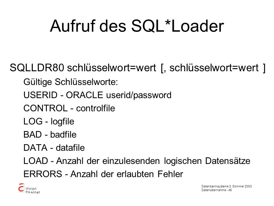 Aufruf des SQL*Loader SQLLDR80 schlüsselwort=wert [, schlüsselwort=wert ] Gültige Schlüsselworte: USERID - ORACLE userid/password.